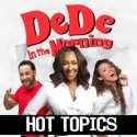 DeDe In The Morning's Hot Topics